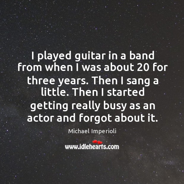 I played guitar in a band from when I was about 20 for three years. Then I sang a little. Image