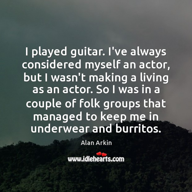 I played guitar. I've always considered myself an actor, but I wasn't Alan Arkin Picture Quote