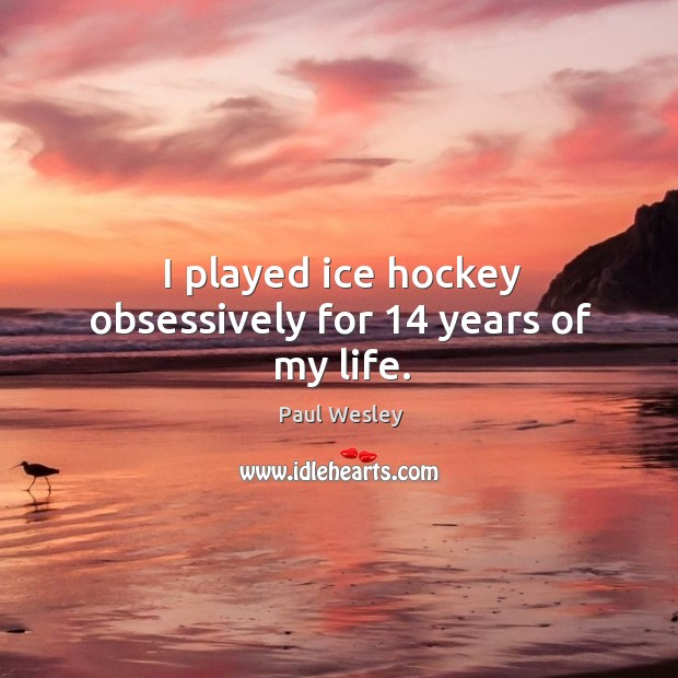 I played ice hockey obsessively for 14 years of my life. Paul Wesley Picture Quote