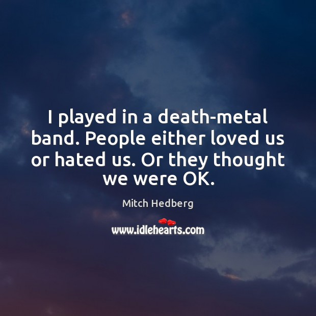 Image, I played in a death-metal band. People either loved us or hated