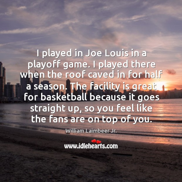 I played in joe louis in a playoff game. I played there when the roof caved in for half a season. Image