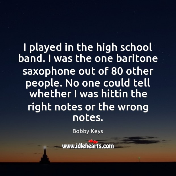 Image, I played in the high school band. I was the one baritone