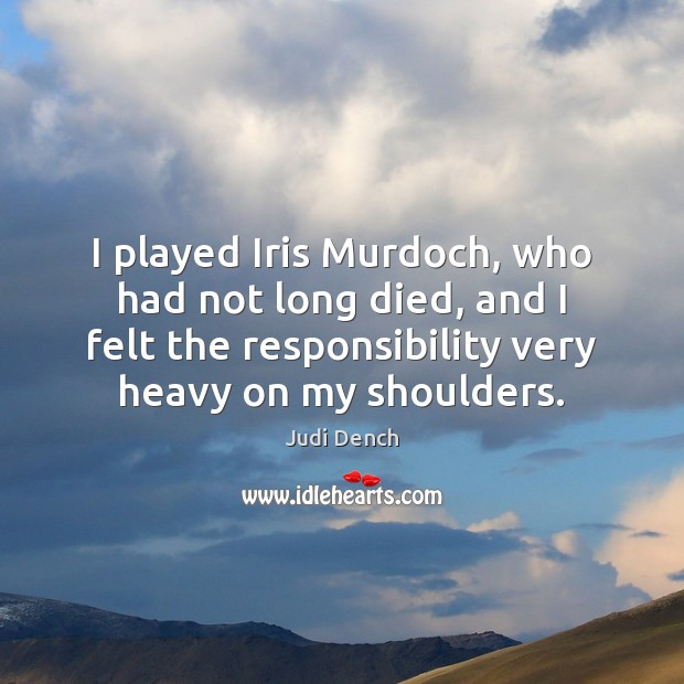 I played Iris Murdoch, who had not long died, and I felt Judi Dench Picture Quote