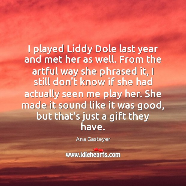 Image, I played Liddy Dole last year and met her as well. From