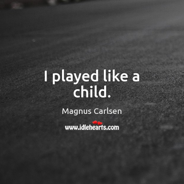 I played like a child. Magnus Carlsen Picture Quote