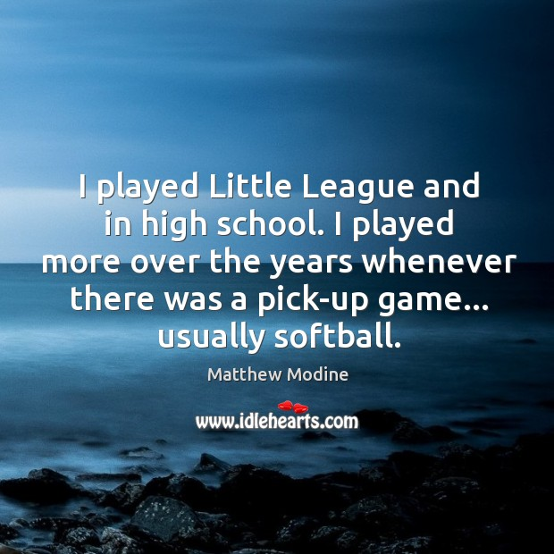 I played Little League and in high school. I played more over Matthew Modine Picture Quote