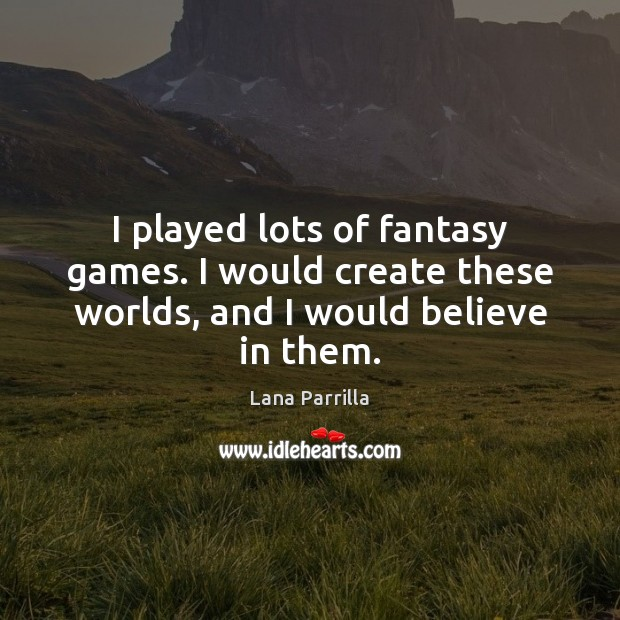 I played lots of fantasy games. I would create these worlds, and I would believe in them. Image