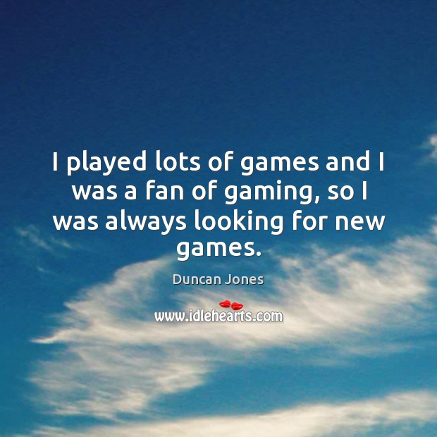 I played lots of games and I was a fan of gaming, so I was always looking for new games. Image