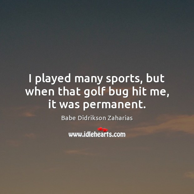 Image, I played many sports, but when that golf bug hit me, it was permanent.
