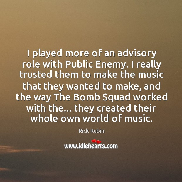 I played more of an advisory role with Public Enemy. I really Image