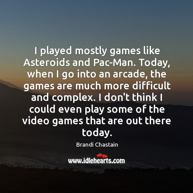 I played mostly games like Asteroids and Pac-Man. Today, when I go Image