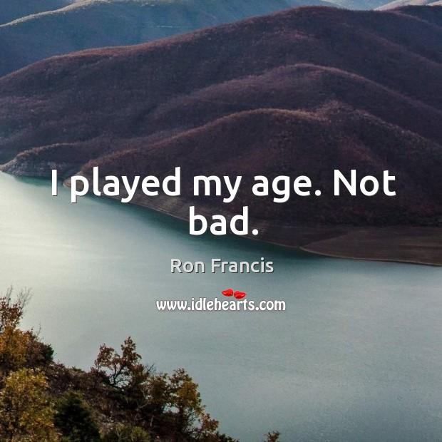 I played my age. Not bad. Image