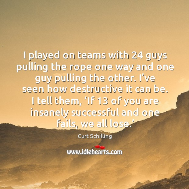 I played on teams with 24 guys pulling the rope one way and one guy pulling the other. Curt Schilling Picture Quote