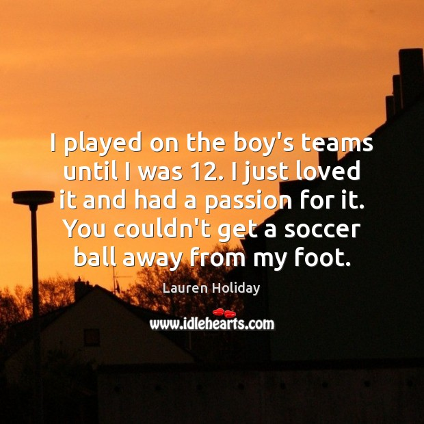 I played on the boy's teams until I was 12. I just loved Image