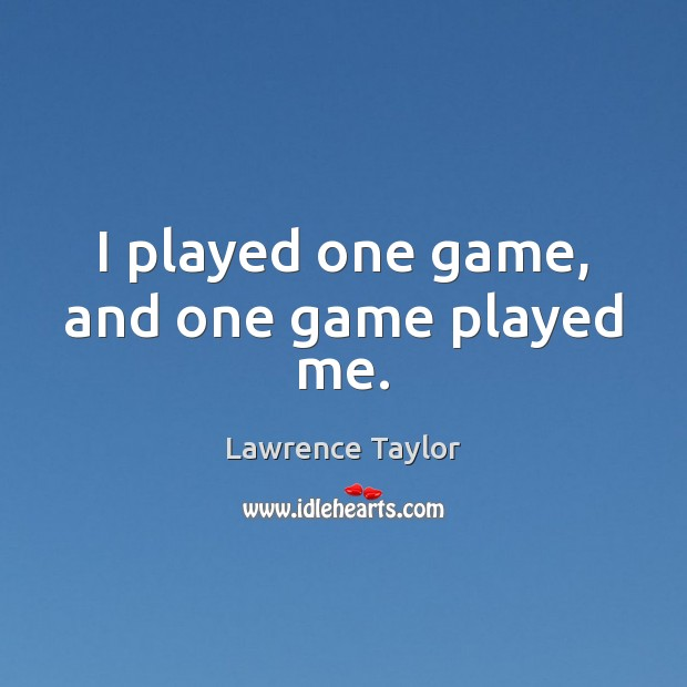 I played one game, and one game played me. Lawrence Taylor Picture Quote