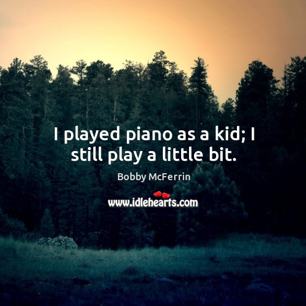 I played piano as a kid; I still play a little bit. Bobby McFerrin Picture Quote