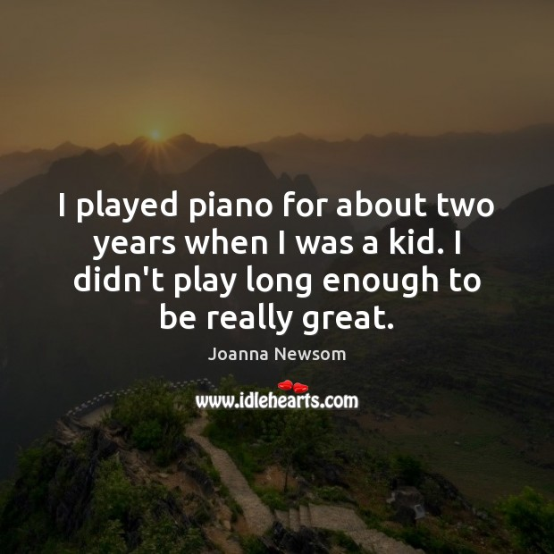 I played piano for about two years when I was a kid. Joanna Newsom Picture Quote