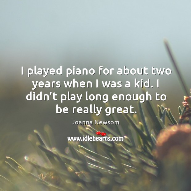 I played piano for about two years when I was a kid. I didn't play long enough to be really great. Joanna Newsom Picture Quote