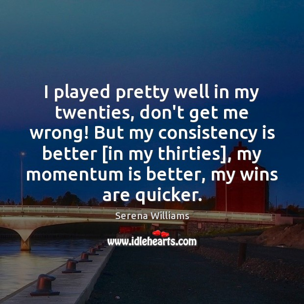 I played pretty well in my twenties, don't get me wrong! But Serena Williams Picture Quote
