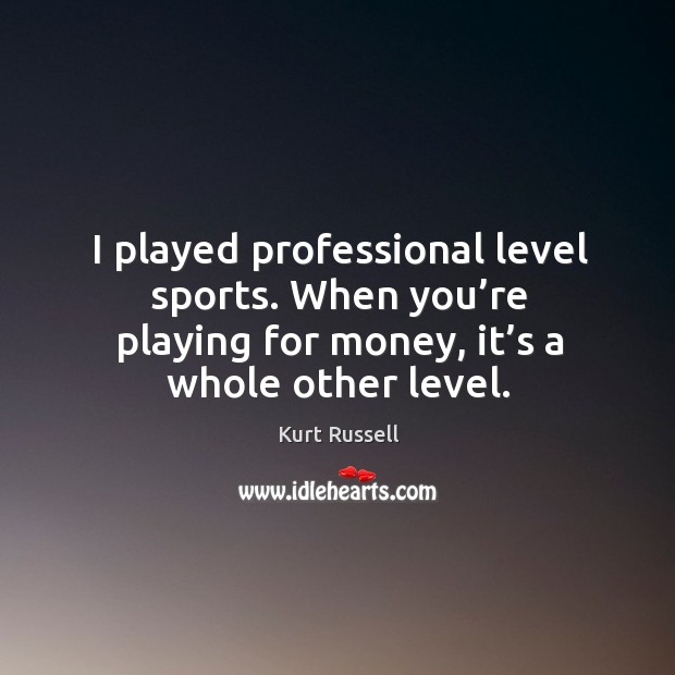 I played professional level sports. When you're playing for money, it's a whole other level. Image