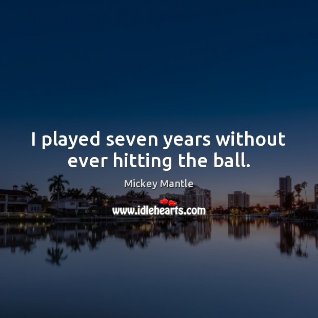 I played seven years without ever hitting the ball. Mickey Mantle Picture Quote