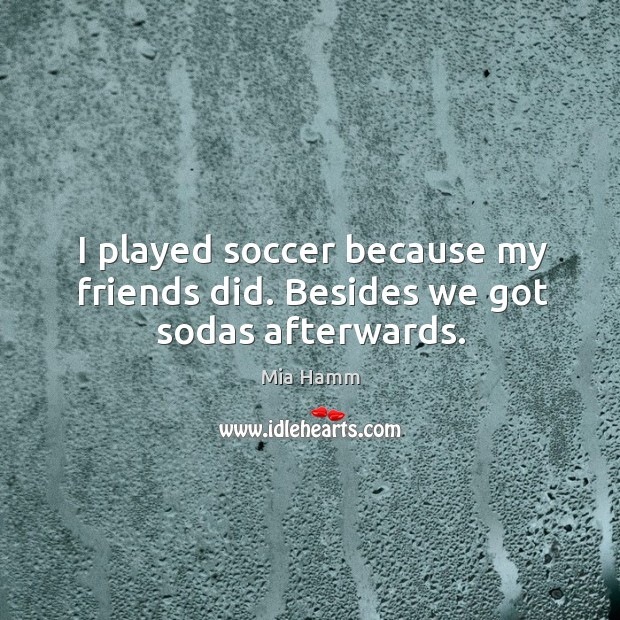 Image, I played soccer because my friends did. Besides we got sodas afterwards.