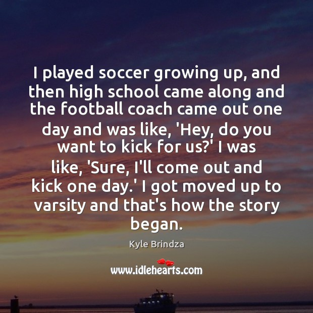Image, I played soccer growing up, and then high school came along and