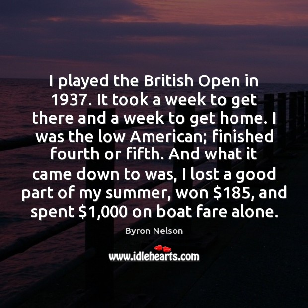 Image, I played the British Open in 1937. It took a week to get