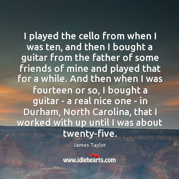 I played the cello from when I was ten, and then I Image