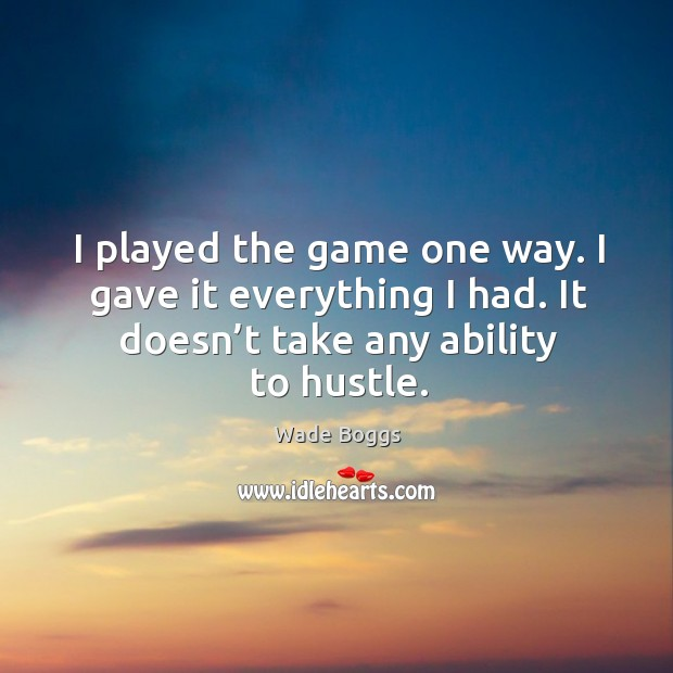 I played the game one way. I gave it everything I had. It doesn't take any ability to hustle. Image