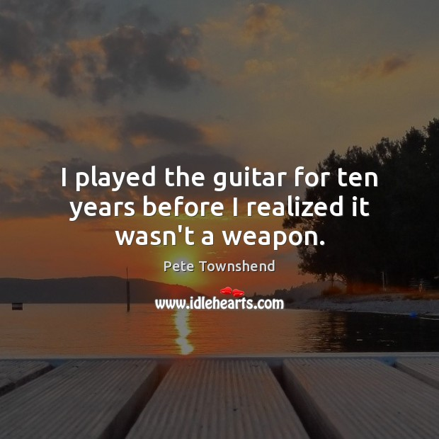 I played the guitar for ten years before I realized it wasn't a weapon. Pete Townshend Picture Quote