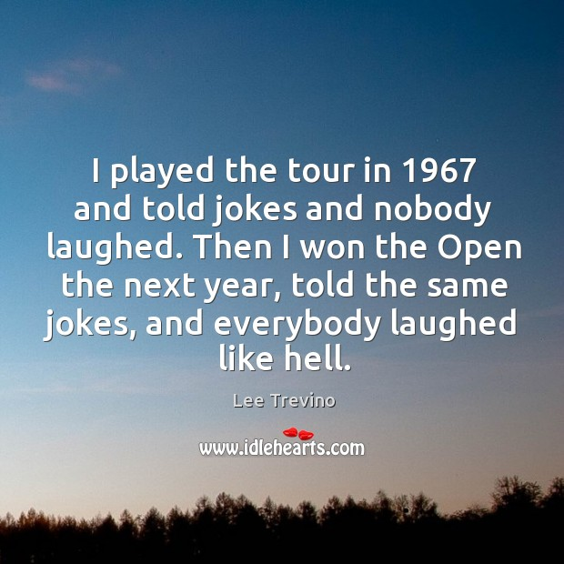 I played the tour in 1967 and told jokes and nobody laughed. Then Image