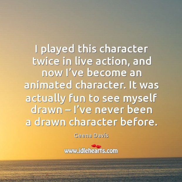 I played this character twice in live action, and now I've become an animated character. Geena Davis Picture Quote