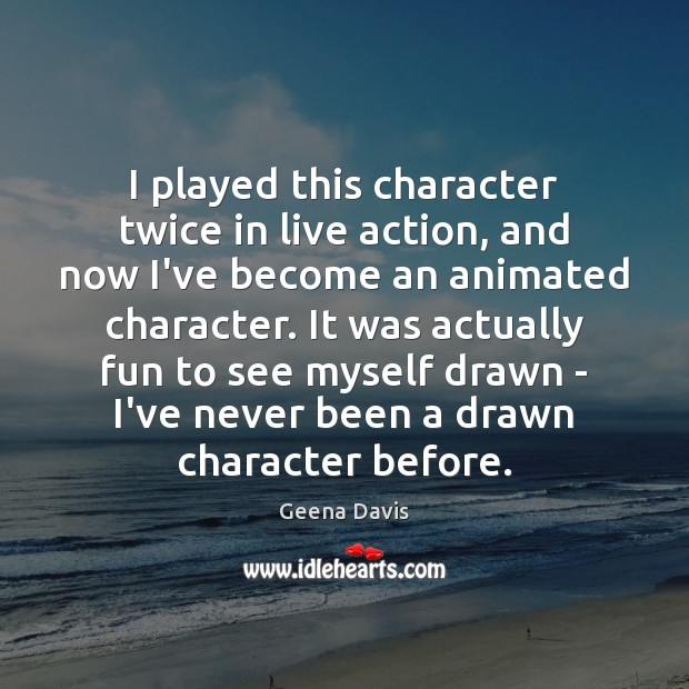 I played this character twice in live action, and now I've become Geena Davis Picture Quote