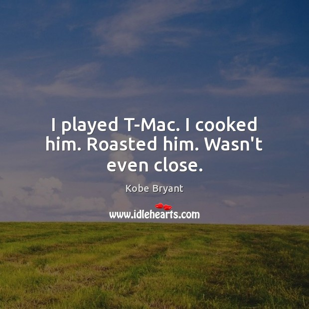 I played T-Mac. I cooked him. Roasted him. Wasn't even close. Kobe Bryant Picture Quote