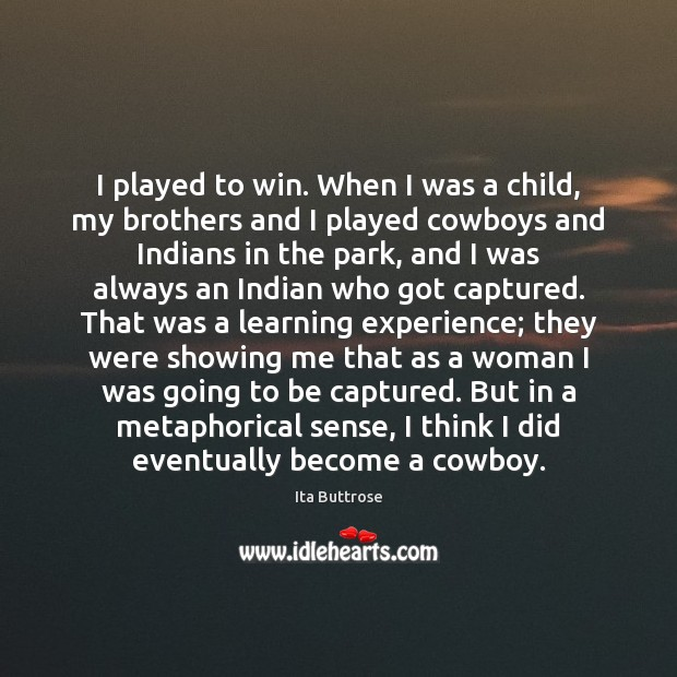 I played to win. When I was a child, my brothers and Image