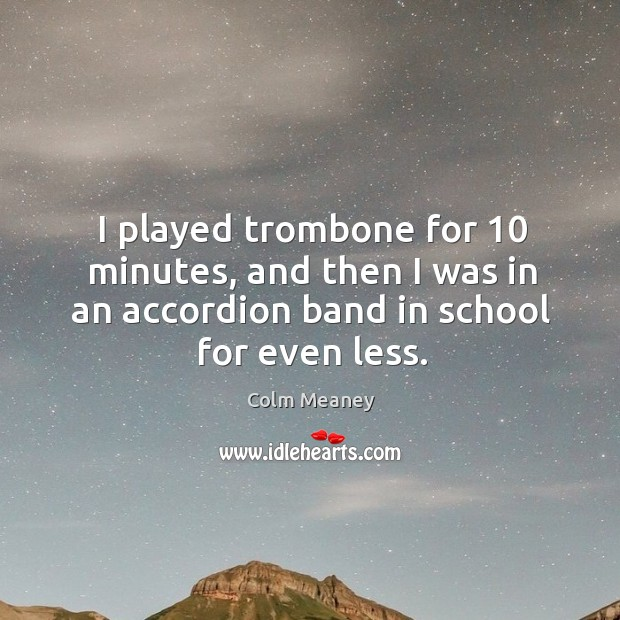 I played trombone for 10 minutes, and then I was in an accordion band in school for even less. Image