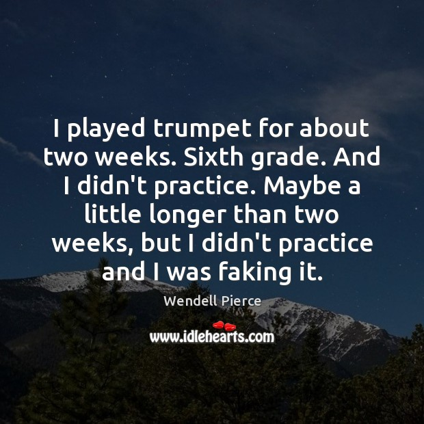I played trumpet for about two weeks. Sixth grade. And I didn't Wendell Pierce Picture Quote