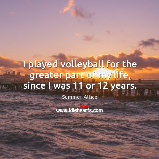 I played volleyball for the greater part of my life, since I was 11 or 12 years. Summer Altice Picture Quote