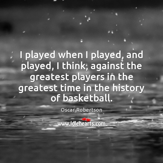 Image, I played when I played, and played, I think, against the greatest