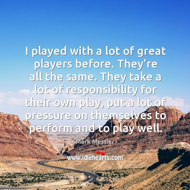 I played with a lot of great players before. They're all the same. Mark Messier Picture Quote