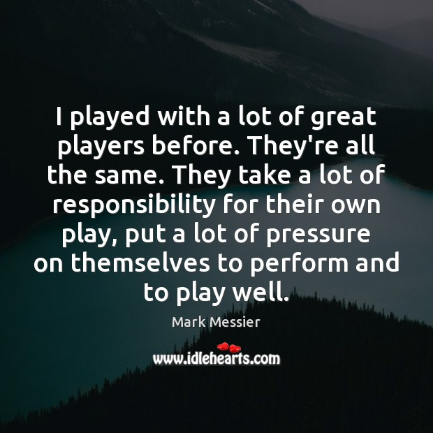 I played with a lot of great players before. They're all the Mark Messier Picture Quote