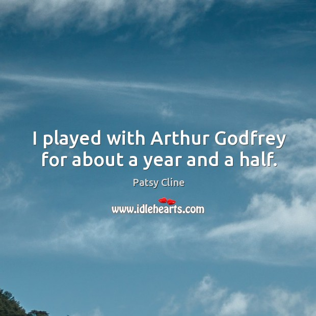 I played with arthur Godfrey for about a year and a half. Image