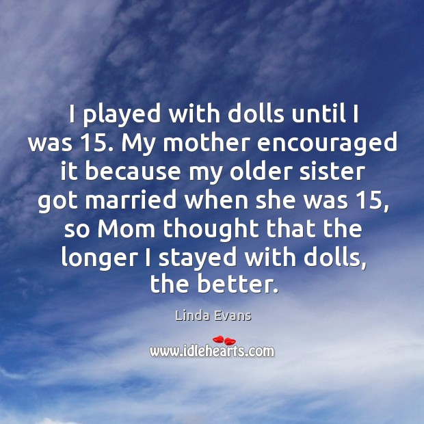 I played with dolls until I was 15. My mother encouraged it because my older sister got Image