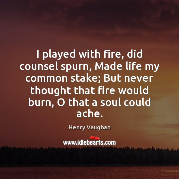 I played with fire, did counsel spurn, Made life my common stake; Image