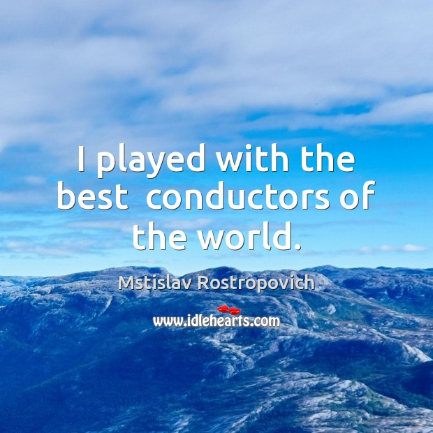 I played with the best  conductors of the world. Mstislav Rostropovich Picture Quote