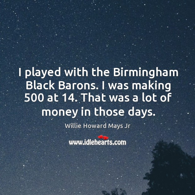 I played with the birmingham black barons. I was making 500 at 14. That was a lot of money in those days. Image