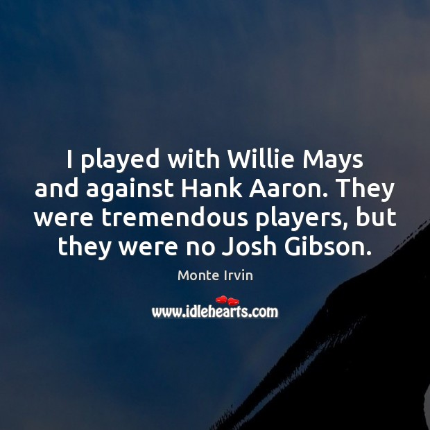 I played with Willie Mays and against Hank Aaron. They were tremendous Monte Irvin Picture Quote