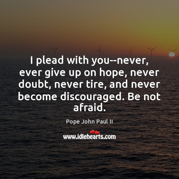 I plead with you–never, ever give up on hope, never doubt, never Pope John Paul II Picture Quote