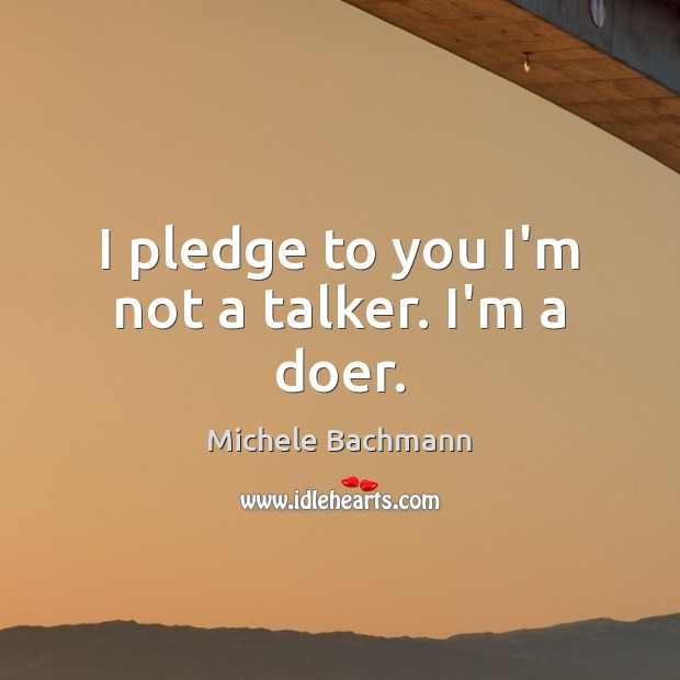 I pledge to you I'm not a talker. I'm a doer. Michele Bachmann Picture Quote
